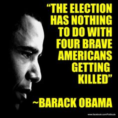 You are SO wrong mr president...we will see on Nov 6th.   In MY opinion....it has EVERYTHING TO DO WITH THE ELECTION, WHEN IT IS CLEAR THAT THE PRESIDENT WAS 'NEGLIGENT' IN HIS DUTY....AND ALLOWED THE DEATHS WITHOUT SENDING ANY HELP WHATSOEVER.....FOR POLITICAL GAIN.