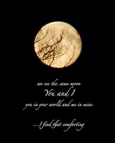 We see the same moon You and I, you in your world and me in mine.  I find that comforting...
