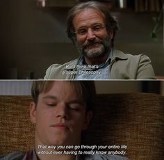 — Good Will Hunting (1997) Sean: But I think that's a super philosophy. That way you can go through your entire life without ever having to really know anybody.