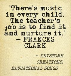 'There's music in every child. The teacher's job is to find it and nurture it.' ~ FRANCES CLARK