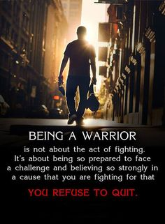 Being a Warrior is not about the act of fighting. It's about being so prepared to face a challenge and believing so strongly in a cause that you are fighting for that you refuse to quit.