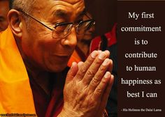 My first commitment is to contribute to human happiness as best I can.