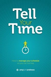 Tell Your Time by Amy Lynn Andrews  Great ideas for prioritizing life and time ****