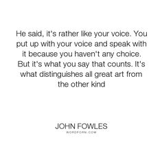 "John Fowles - ""He said, it's rather like your voice. You put up with your voice and speak with it..."". art, personality"