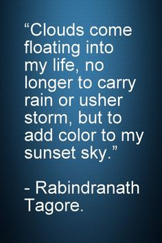 """Motivational and Inspirational Quotes -Clouds come floating into my life, no longer to carry rain or usher storm, but to add color to my sunset sky."""" - Rabindranath Tagore."""