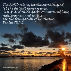 Yahweh reigns! Let the earth rejoice! Let the multitude of islands be glad! Clouds and darkness are around him. Righteousness and justice are the foundation of his throne. -- Psalm 97:1-2