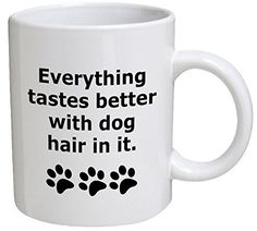 Funny Mug - Everything tastes better with dog hair in it ... https://www.amazon.com/dp/B00SQGOMRM/ref=cm_sw_r_pi_dp_x_Pm3cybDM366C3