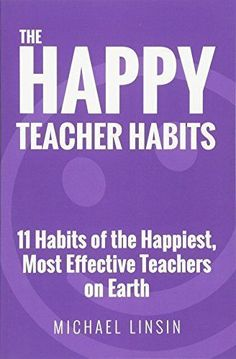 The Happy Teacher Habits: 11 Habits of the Happiest, Most...