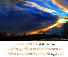 ... even THOSE #pathways ... that guide you into obscurity ~ have their consistency in #light ...!