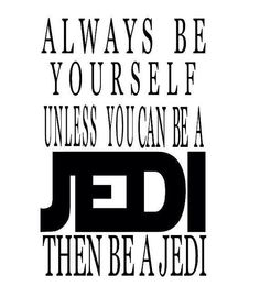 'ALWAYS be yourself....unless you can be a JEDI, then be a JEDI', yay! Star Wars inspirational quote.
