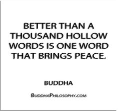 ''Better than a thousand hollow words is one word that brings peace.'' - Buddha - http://buddhaphilosophy.com/?p=388