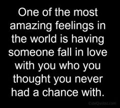 so true !having someone fallen for you who you thought you never had a chance with!