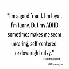 """""""I'm loyal. I've got ADHD. But it can also make me seem uncaring, self-centered, or downright ditzy to new friends. Here's what I wish they knew."""" Source by additudemag Adhd And Autism, Aspergers Autism, Asd, Adhd Facts, Adhd Quotes, Adhd Funny, Adhd Help, Adhd Brain, Adhd Strategies"""