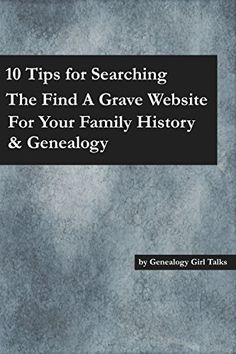 10 Tips For Searching The Find A Grave Website For Your Family History