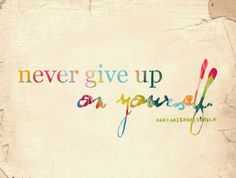 Never ever give up on yourself