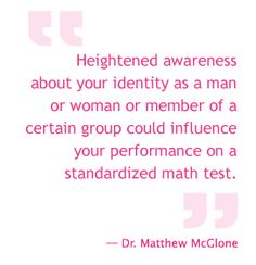 Heightened awareness about your identity as a man or woman or member of a certain group could influence your performance on a standardized math test. Stereotype Threat, Communication Studies, Bodily Functions, Math Test, Talk To Me, Identity, Gender, Group, Woman