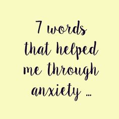 7 words that helped me through anxiety