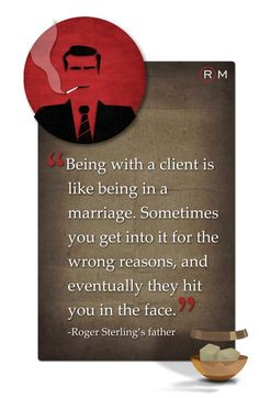 """Being with a client is like being in a marriage. Sometimes you get into it for the wrong reasons, and eventually they hit you in the face."" Roger Sterling's father. Mad Men quotes that apply to modern marketing and advertising"