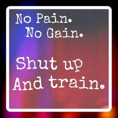 No pain, no gain. Shut up and train
