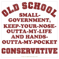 Old-school, small-government, keep-your-nose-outta-my-life and hands-outta-my-pocket Conservative