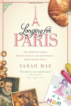 Longing for Paris: One Woman's Search for Joy, Beauty, and Adventure-Right Where She Is by Sarah Mae