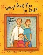 Why Are You So Sad? A Child's Book About Parental Depression ~ When a parent has depression, children often feel sad and confused themselves. This interactive book can help by explaining depression and its treatment in kid terms; reassuring children that their parents can get better; exploring the many feelings children usually have; helping children understand and express their feelings; providing practical tips for coping with a parent's depression; and more.