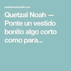 Quetzal Noah — Ponte un vestido bonito algo corto como para... Quetzal Noah, Weird, Happiness, Dress, Dios, Pretty, Get Well Soon, Thoughts, Bonheur