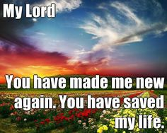 My Lord You have made me new again. You have saved my life. (courtesy of @Pinstamatic http://pinstamatic.com)