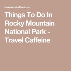 Things To Do In Rocky Mountain National Park - Travel Caffeine