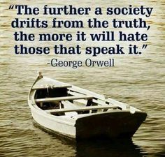 """""""The further a society drifts from the truth the more it will hate those that speak it."""" George Orwell quote And that is why the Liberals/Progressives/Democrats call the TRUTH """"Hate Speech"""". Won't they ever learn that they are being manipulated? Great Quotes, Me Quotes, Inspirational Quotes, Speak The Truth Quotes, Family Quotes, Funny Quotes, Way Of Life, The Life, Jw Meme"""