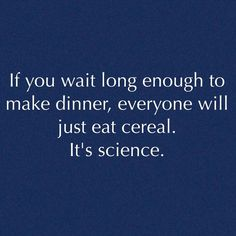 If you wait long enough to make dinner,  everyone will just eat cereal.  It's Science. -- Ha, I just said this to my kiddo  earlier.