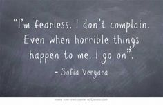 """""""I'm fearless, I don't complain. Even when horrible things happen to me, I go on""""."""