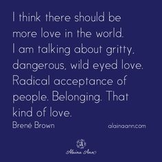 I think there should be more love in the world. I am talking about gritty, dangerous, wild eyed love. Radical acceptance of people. Belonging. That kind of love. Brené Brown
