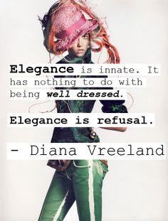 """Elegance is innate. It has nothing to do with being well dressed. Elegance is refusal."" - Diana Vreeland"