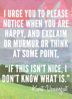 Notice when you are happy - Kurt Vonnegut