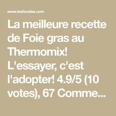 La meilleure recette de Foie gras au Thermomix! L'essayer, c'est l'adopter! 4.9/5 (10 votes), 67 Commentaires. Ingrédients: - 500 à 600 grs de foie gras - 4 cuillères à soupe de Cognac - 2 cuillères à café de sel - Poivre - Quelques glaçons - 800 grs d'eau
