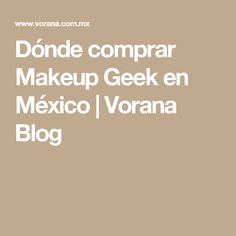 Dónde comprar Makeup Geek en México | Vorana Blog