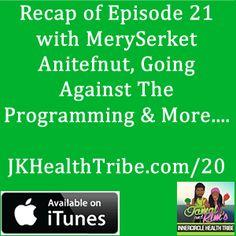Recap Of Episode 21 With MerySerket, Going Against The Programming & More… - http://jkhealthtribe.com/22