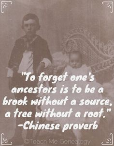 """To Forget One's Ancestors is to be a Brook Without a Source, a Tree Without a Root."" ~ Teach Me Genealogy"