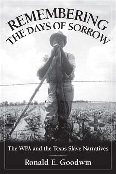 """Remembering the Days of Sorrow: The WPA and the Texas Slave Narratives, by Ronald E. Goodwin (2013). """"[This book] allows the voices of Texas's former slaves to resonate to a new generation as they remembered what it was like to suffer under the yoke of slavery as well as the yoke of old age and poverty in the Great Depression of the 1930s."""" (Website)"""