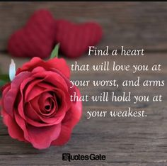 Find a heart that will love you at your worst and arms that will hold you at your weakest.