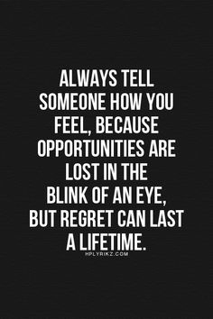 ❥ Always tell someone how you feel, because opportunities are lost in the blink…