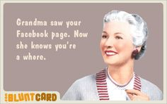 Grandma saw your Facebook page.  Now she knows you're a whore.