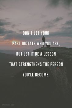 Love this! Don't let the past dictate who you are, but let it be a lesson that strengthens the person you will become.  ❤