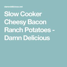 Slow Cooker Cheesy Bacon Ranch Potatoes - Damn Delicious