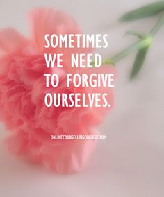 """Sometimes we need to forgive ourselves."" Self improvement and counseling quotes. Created and posted by the Online Counselling College."