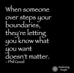 When someone oversteps boundaries; they are letting you know what you want doesn't matter.  - Phil Good