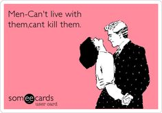 Men-Can't live with them,cant kill them.