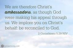 「Therefore, we are ambassadors for Christ, God making his appeal through us. We implore you on behalf of Christ, be reconciled to God. (2 Corinthian 5:20」