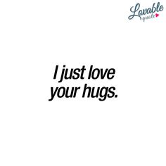 """I just love your hugs."" - There are few things that are as fantastic as getting hugs from someone you really like. That warm, cozy and awesome feeling you can get from a great hug is simply amazing - #love #hugs #quotes www.lovablequote.com"